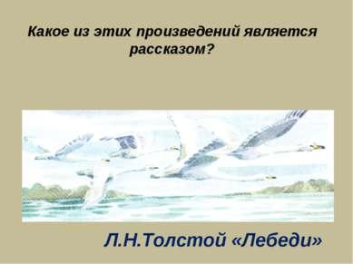Какое из этих произведений является рассказом? Л.Н.Толстой «Лебеди»