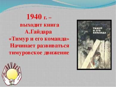 1940 г. – выходит книга А.Гайдара «Тимур и его команда» Начинает развиваться ...
