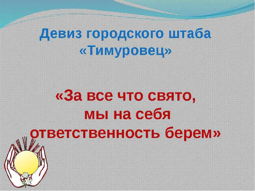 Девиз городского штаба «Тимуровец» «За все что свято, мы на себя ответственно...