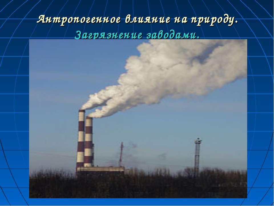 Антропогенное влияние на природу. Загрязнение заводами.