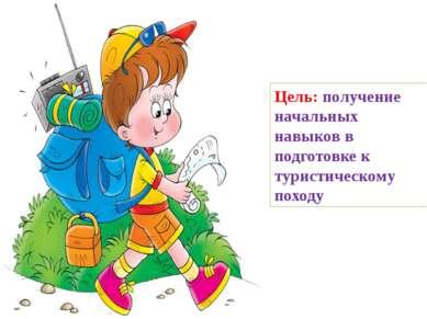 Цель: получение начальных навыков в подготовке к туристическому походу