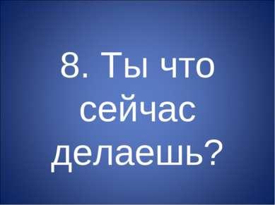 8. Ты что сейчас делаешь?