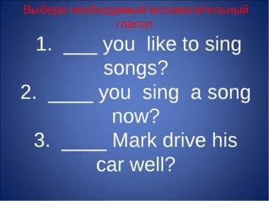 Выбери необходимый вспомогательный глагол. 1. ___ you like to sing songs? 2. ...