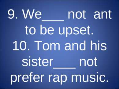 9. We___ not ant to be upset. 10. Tom and his sister___ not prefer rap music.