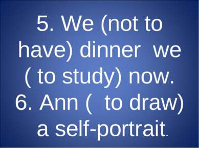 5. We (not to have) dinner we ( to study) now. 6. Ann ( to draw) a self-portr...