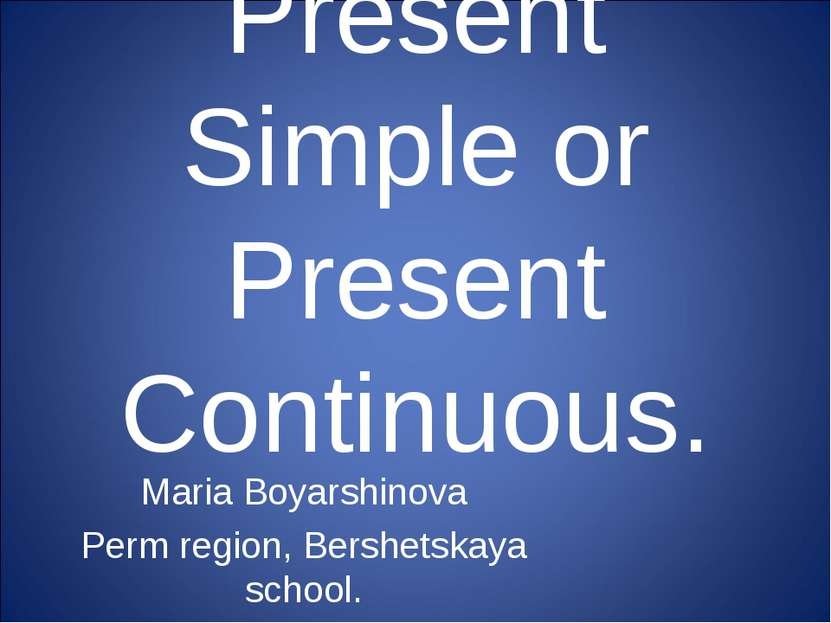 Present Simple or Present Continuous. Maria Boyarshinova Perm region, Bershet...