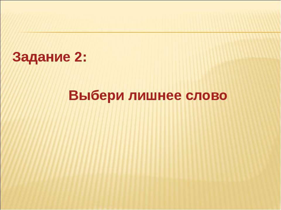 Задание 2: Выбери лишнее слово