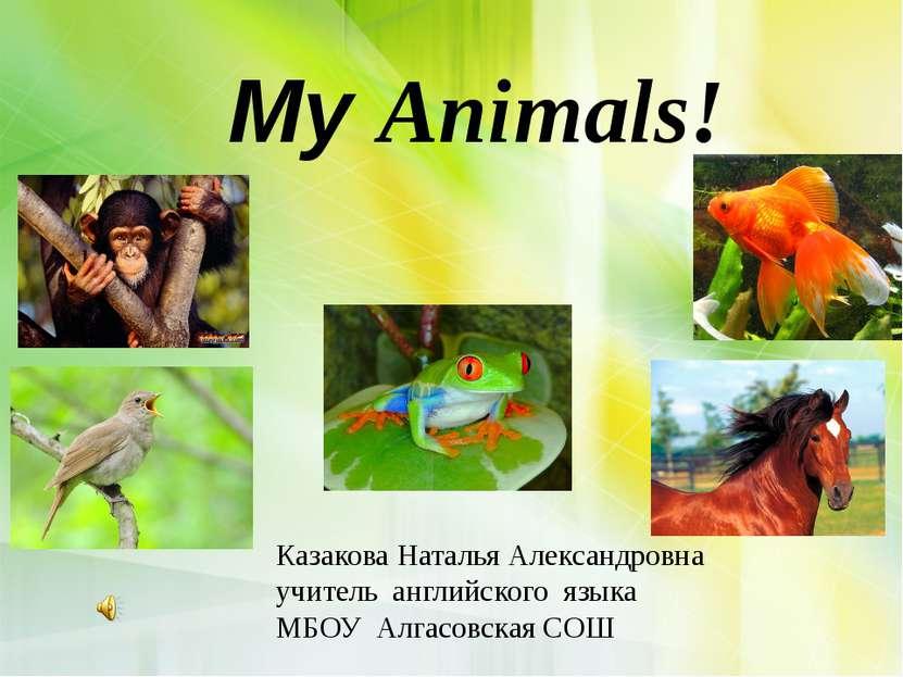 My Animals! Казакова Наталья Александровна учитель английского языка МБОУ Алг...