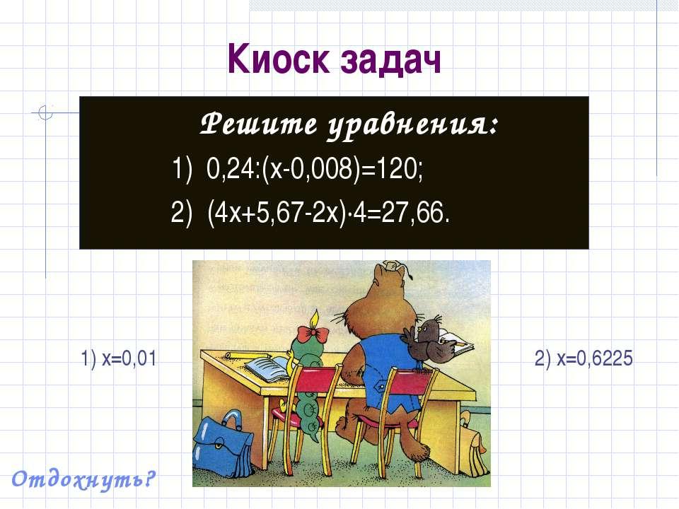 Киоск задач Решите уравнения: 1) 0,24:(x-0,008)=120; 2) (4x+5,67-2x)·4=27,66....