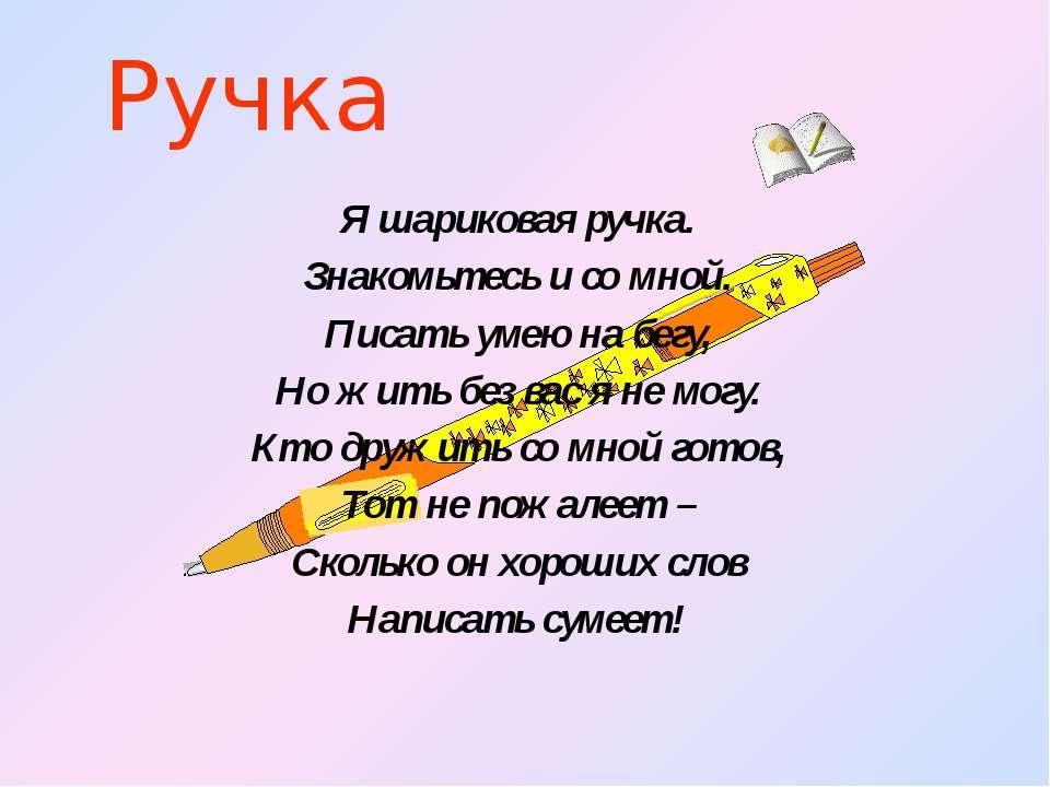 Ручка Я шариковая ручка. Знакомьтесь и со мной. Писать умею на бегу, Но жить ...