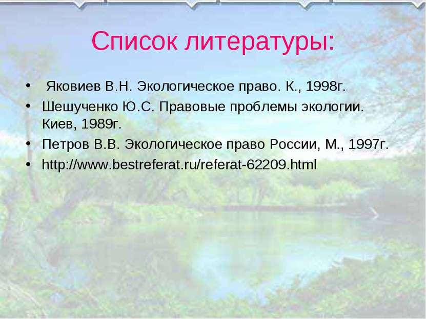 Список литературы: Яковиев В.Н. Экологическое право. К., 1998г. Шешученко Ю.С...
