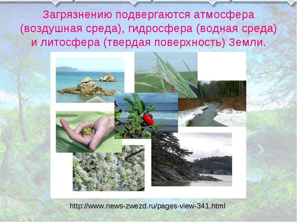 Загрязнению подвергаются атмосфера (воздушная среда), гидросфера (водная сред...