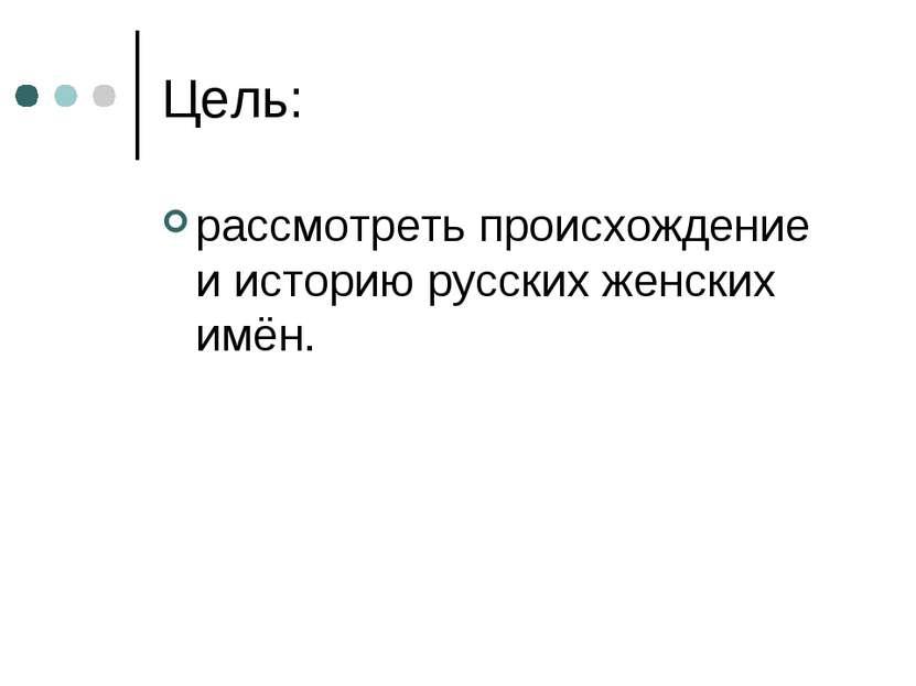 Цель: рассмотреть происхождение и историю русских женских имён.