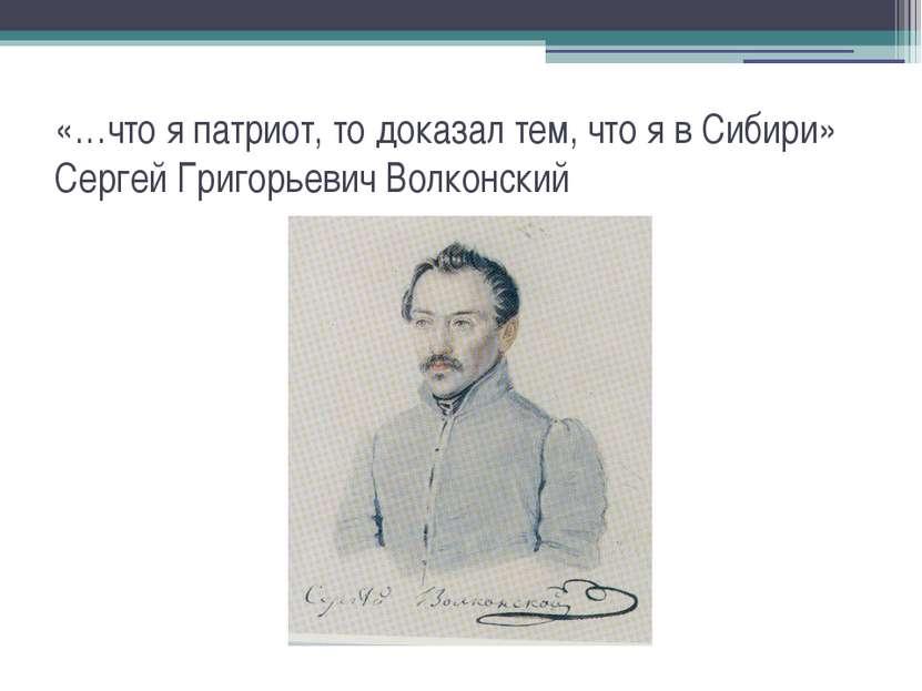 «…что я патриот, то доказал тем, что я в Сибири» Сергей Григорьевич Волконский