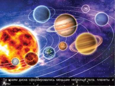 По краям диска сформировались меньшие небесные тела, планеты и луны