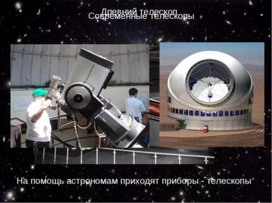 На помощь астрономам приходят приборы - телескопы Древний телескоп Современны...