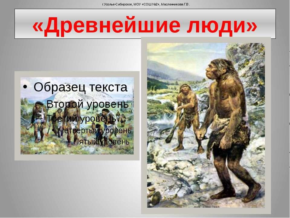 «Древнейшие люди» г.Усолье-Сибирское, МОУ «СОШ №2», Масленникова Г.В.
