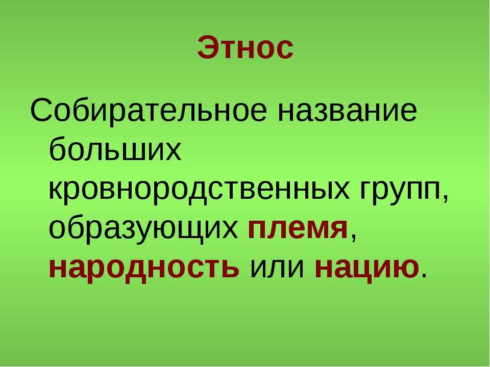 Этнос Собирательное название больших кровнородственных групп, образующих плем...