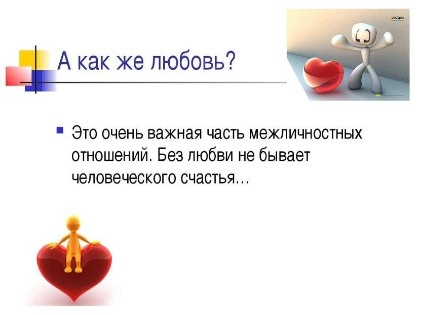А как же любовь? Это очень важная часть межличностных отношений. Без любви не...