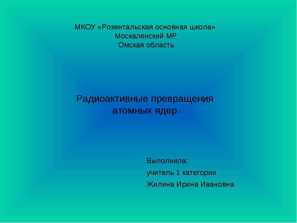 Радиоактивные превращения атомных ядер МКОУ «Розентальская основная школа» Мо...