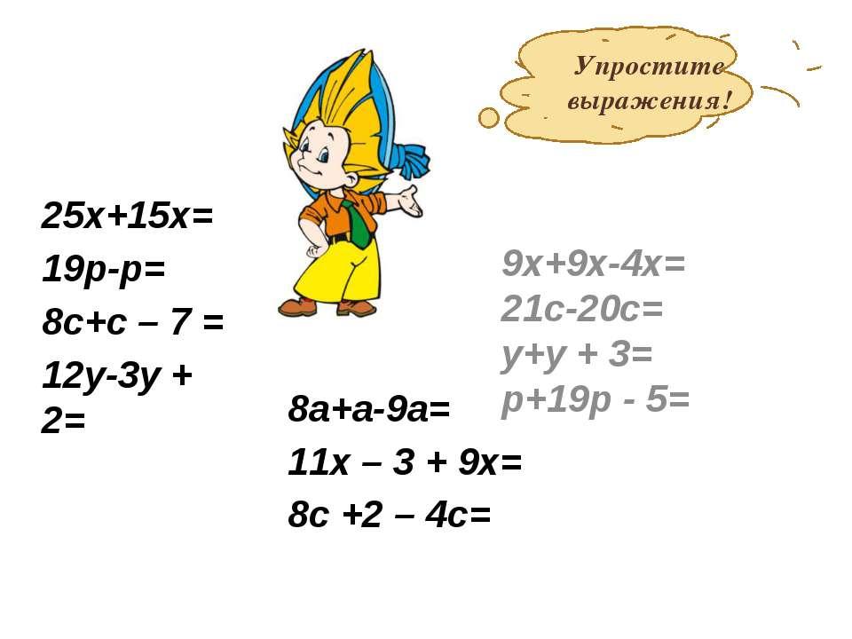 25х+15х= 19р-р= 8с+с – 7 = 12у-3у + 2= 9х+9х-4х= 21с-20с= у+у + 3= р+19р - 5=...