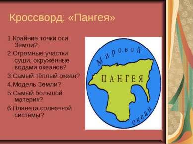 Кроссворд: «Пангея» 1.Крайние точки оси Земли? 2.Огромные участки суши, окруж...