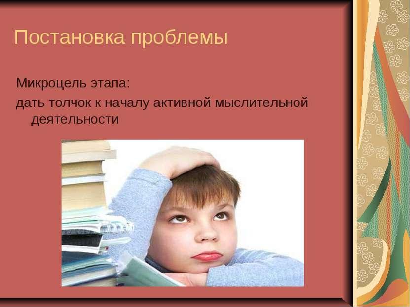 Постановка проблемы Микроцель этапа: дать толчок к началу активной мыслительн...