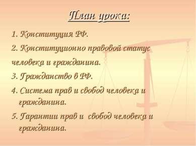 План урока: 1. Конституция РФ. 2. Конституционно правовой статус человека и г...
