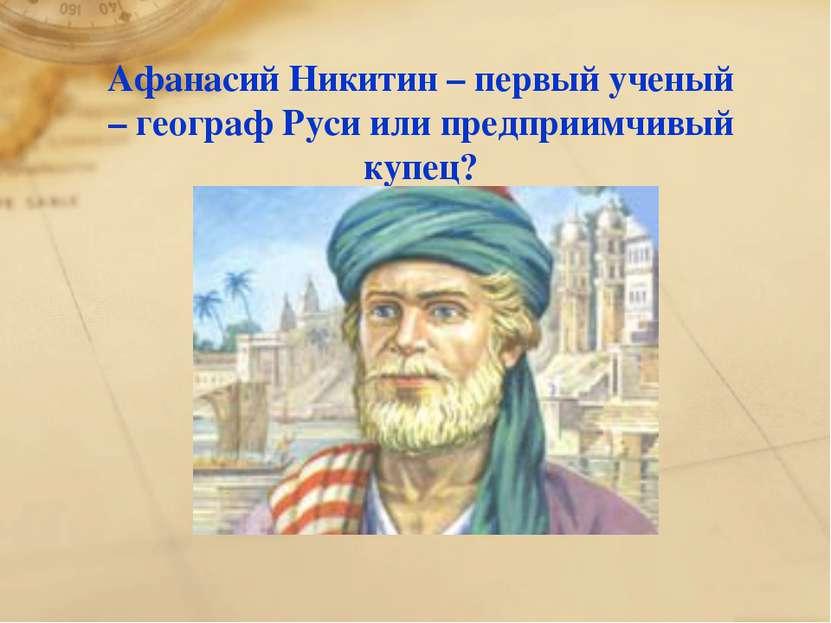 Афанасий Никитин – первый ученый – географ Руси или предприимчивый купец?