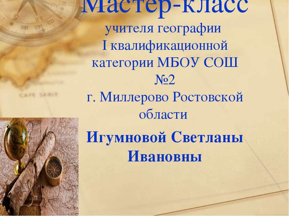 Мастер-класс учителя географии I квалификационной категории МБОУ СОШ №2 г. Ми...