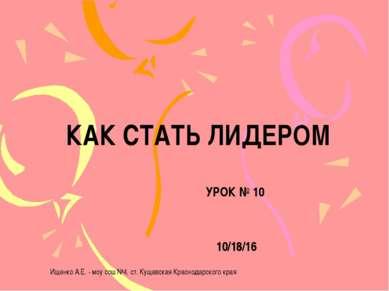 КАК СТАТЬ ЛИДЕРОМ УРОК № 10 Ищенко А.Е. - моу сош №4, ст. Кущевская Краснодар...