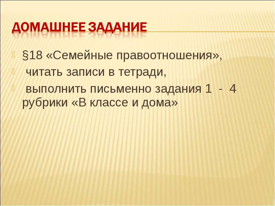 §18 «Семейные правоотношения», читать записи в тетради, выполнить письменно з...
