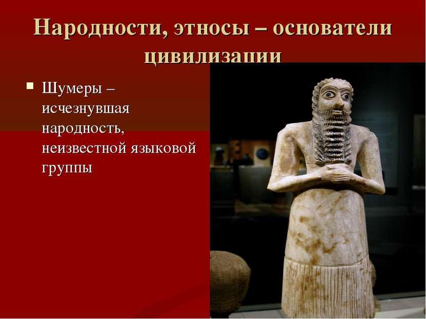 Народности, этносы – основатели цивилизации Шумеры – исчезнувшая народность, ...