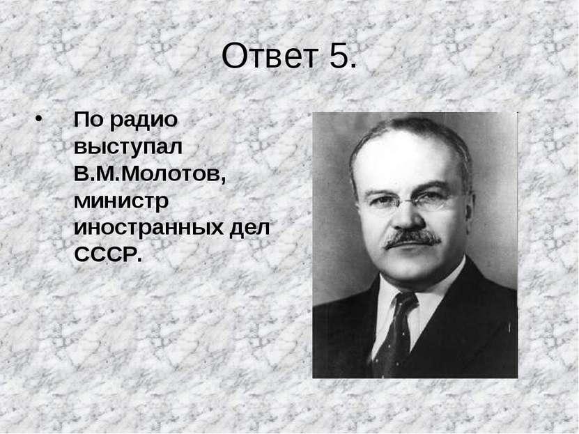 Ответ 5. По радио выступал В.М.Молотов, министр иностранных дел СССР.