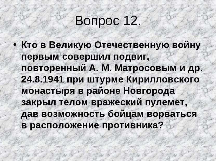 Вопрос 12. Кто в Великую Отечественную войну первым совершил подвиг, повторен...