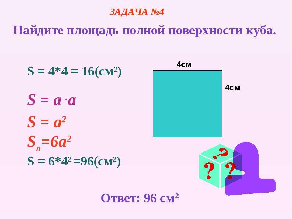 4см 4см S = 4*4 = 16(cм2) S = a .a S = a2 Sn=6а2 S = 6*42 =96(cм2) ЗАДАЧА №4 ...