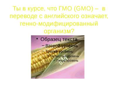 Ты знаешь, что многие компании для производства своих продуктов используют ГМО?