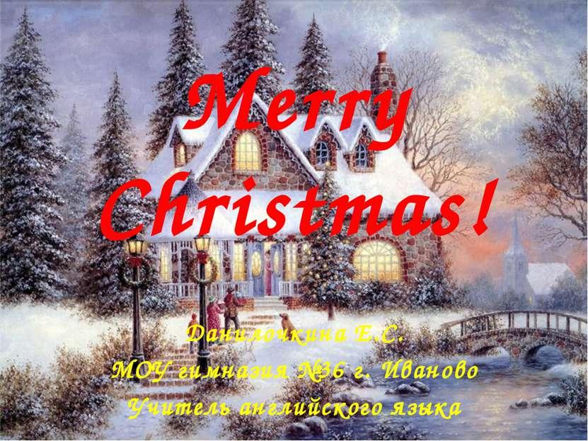 Merry Christmas! Данилочкина Е.С. МОУ гимназия №36 г. Иваново Учитель английс...
