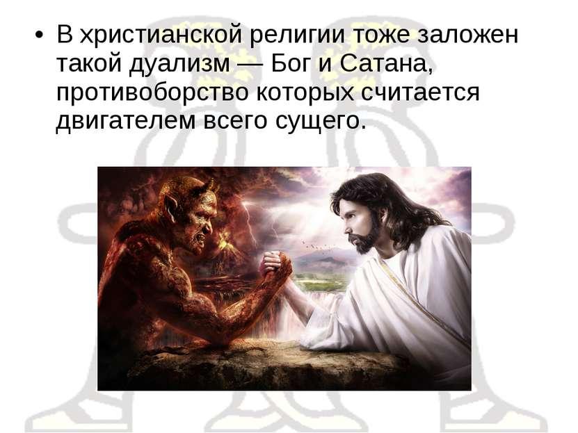 В христианской религии тоже заложен такой дуализм — Бог и Сатана, противоборс...