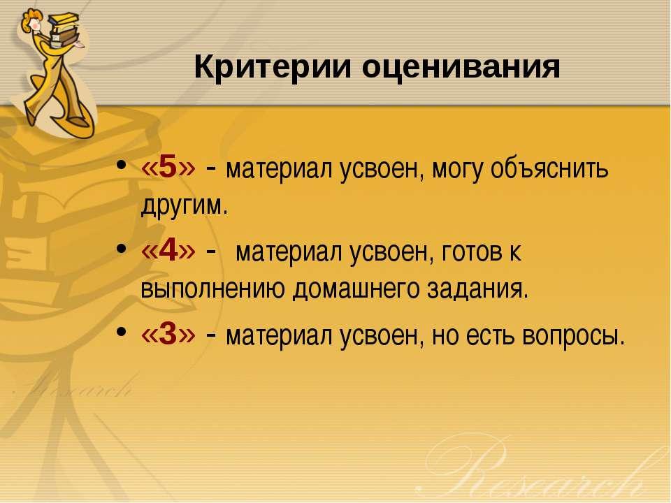 Критерии оценивания «5» - материал усвоен, могу объяснить другим. «4» - матер...