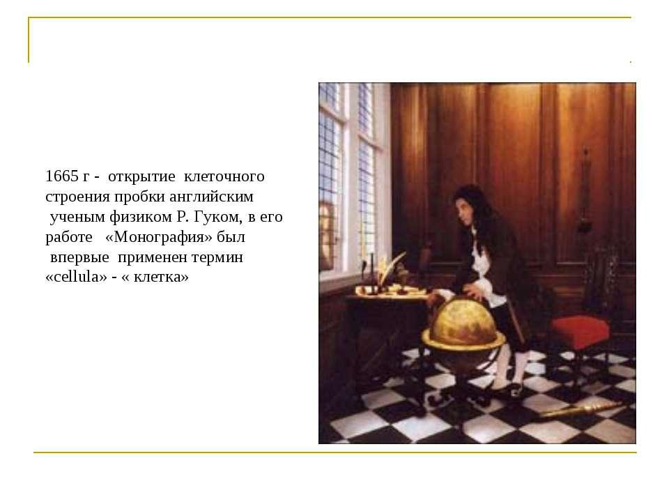 1665 г - открытие клеточного строения пробки английским ученым физиком Р. Гук...