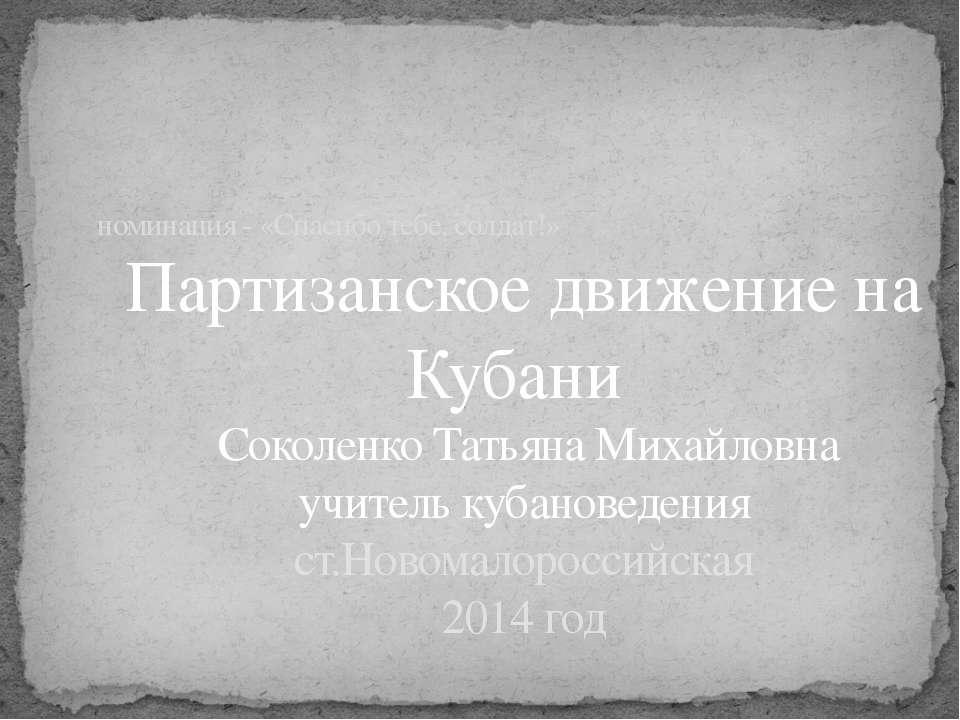 номинация - «Спасибо тебе, солдат!» Партизанское движение на Кубани Соколенко...