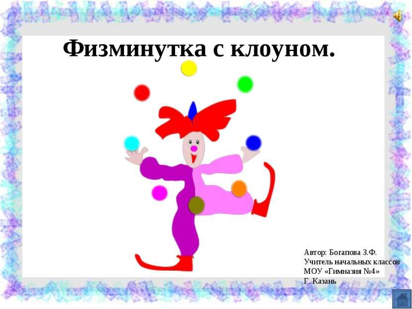 Физминутка с клоуном. Автор: Богапова З.Ф. Учитель начальных классов МОУ «Гим...