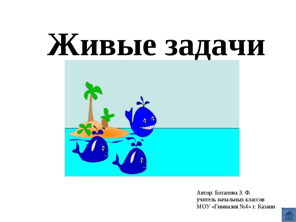 Живые задачи Автор: Богапова З. Ф. учитель начальных классов МОУ «Гимназия №4...