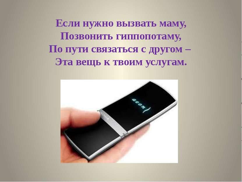 Если нужно вызвать маму, Позвонить гиппопотаму, По пути связаться с другом – ...