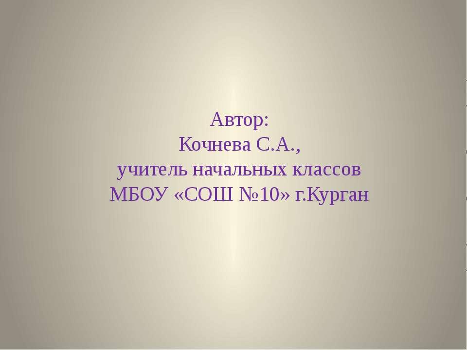 Автор: Кочнева С.А., учитель начальных классов МБОУ «СОШ №10» г.Курган