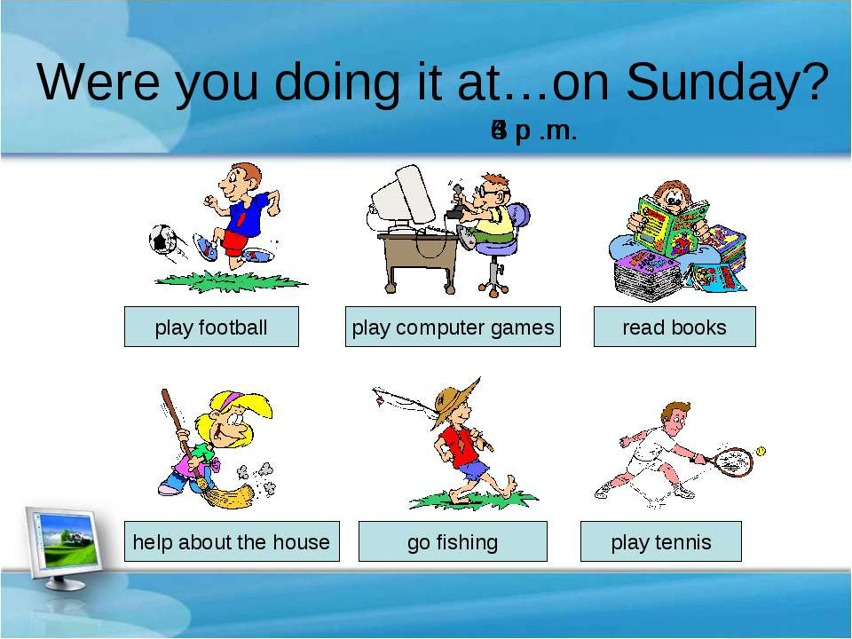 Were you doing it at…on Sunday? help about the house play computer games read...