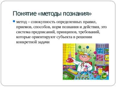 Понятие «методы познания» метод – совокупность определенных правил, приемов, ...