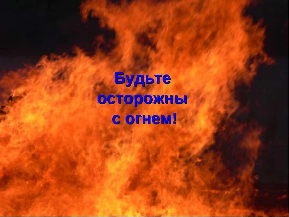 Будьте осторожны с огнем!