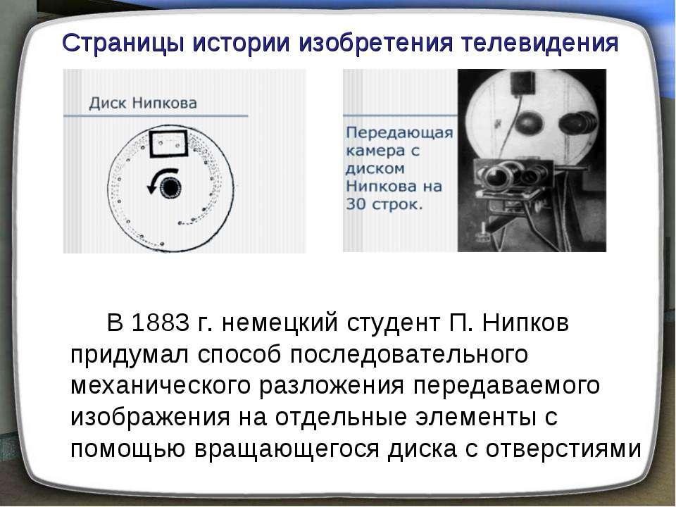 В 1883г. немецкий студент П. Нипков придумал способ последовательного механи...
